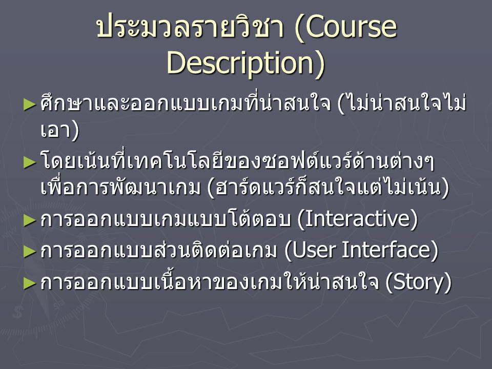 ประมวลรายวิชา (Course Description) ► ศึกษาและออกแบบเกมที่น่าสนใจ ( ไม่น่าสนใจไม่ เอา ) ► โดยเน้นที่เทคโนโลยีของซอฟต์แวร์ด้านต่างๆ เพื่อการพัฒนาเกม ( ฮ