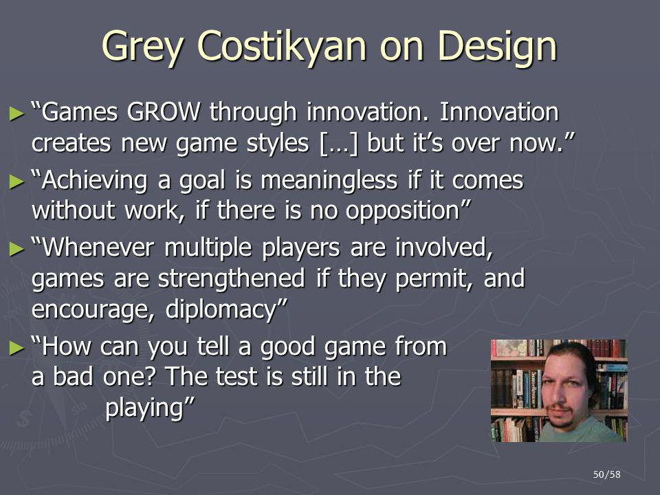 "50/58 Grey Costikyan on Design ► ""Games GROW through innovation. Innovation creates new game styles […] but it's over now."" ► ""Achieving a goal is mea"