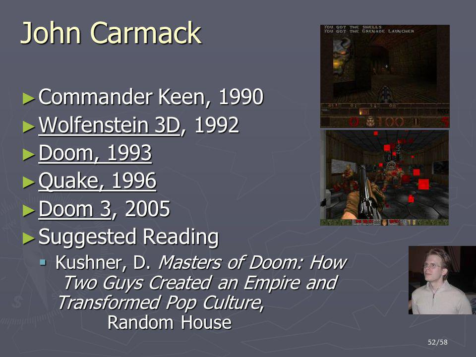 52/58 John Carmack ► Commander Keen, 1990 ► Wolfenstein 3D, 1992 ► Doom, 1993 ► Quake, 1996 ► Doom 3, 2005 ► Suggested Reading  Kushner, D.