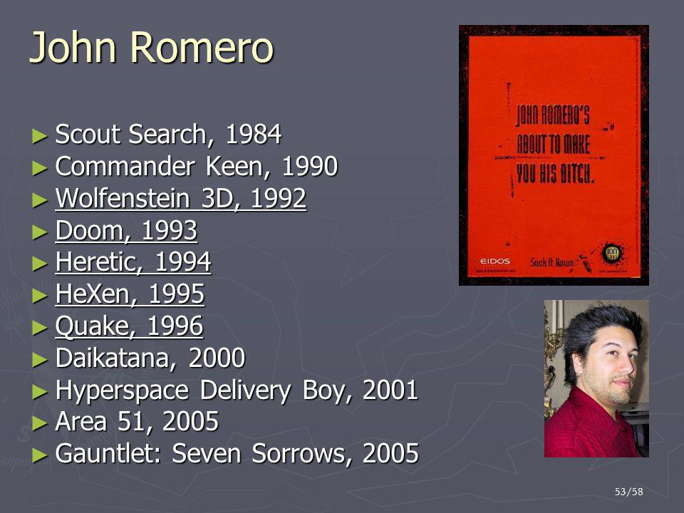 53/58 John Romero ► Scout Search, 1984 ► Commander Keen, 1990 ► Wolfenstein 3D, 1992 ► Doom, 1993 ► Heretic, 1994 ► HeXen, 1995 ► Quake, 1996 ► Daikat