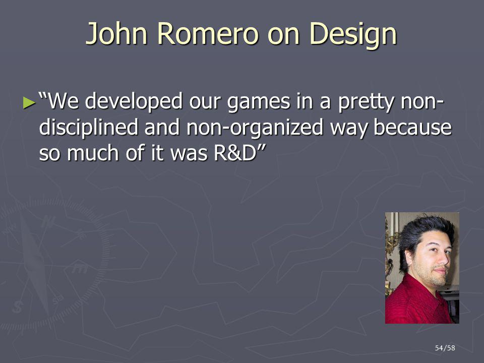 "54/58 John Romero on Design ► ""We developed our games in a pretty non- disciplined and non-organized way because so much of it was R&D"""