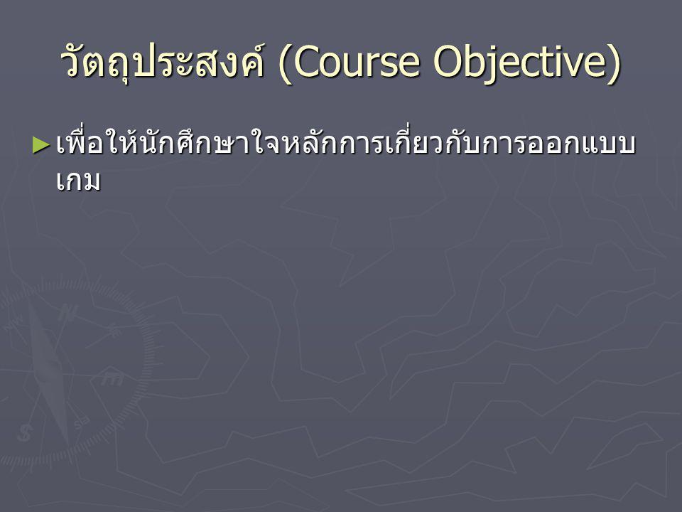 วัตถุประสงค์เชิงพฤติกรรม (Behavioral Objectives) ► สามารถอธิบายถึงประเภทของเกมต่างๆ ได้ ► สามารถใช้เทคนิคต่างๆ ในการออกแบบเกม และ เขียนเอกสารออกแบบเกมได้ (Game Design Document – GDD) ► สามารถนำหลักการออกแบบเกม เพื่อนำไป ประยุกต์ใช้ในการพัฒนาเกมได้