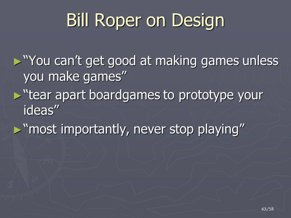 "63/58 Bill Roper on Design ► ""You can't get good at making games unless you make games"" ► ""tear apart boardgames to prototype your ideas"" ► ""most impo"
