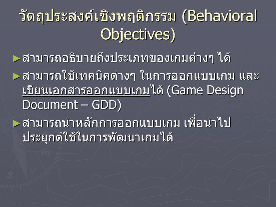 วัตถุประสงค์เชิงพฤติกรรม (Behavioral Objectives) ► สามารถอธิบายถึงประเภทของเกมต่างๆ ได้ ► สามารถใช้เทคนิคต่างๆ ในการออกแบบเกม และ เขียนเอกสารออกแบบเกม