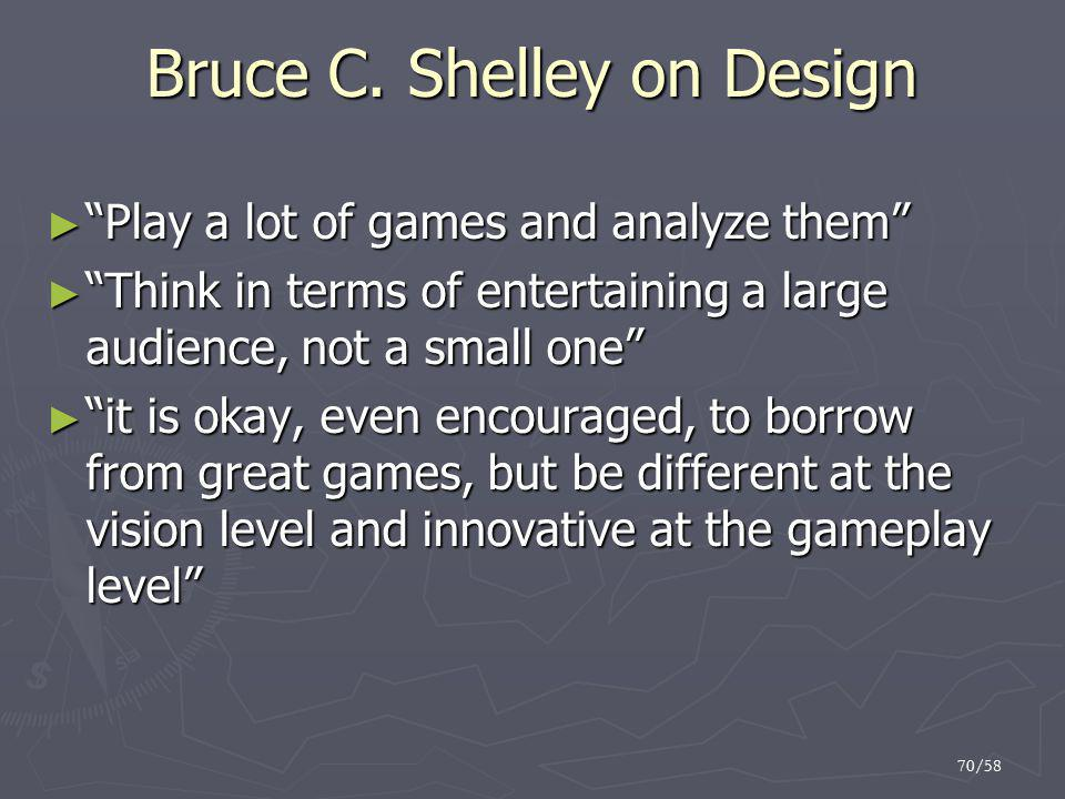 "70/58 Bruce C. Shelley on Design ► ""Play a lot of games and analyze them"" ► ""Think in terms of entertaining a large audience, not a small one"" ► ""it i"