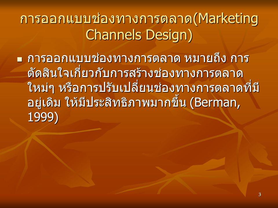 3 การออกแบบช่องทางการตลาด (Marketing Channels Design) การออกแบบช่องทางการตลาด หมายถึง การ ตัดสินใจเกี่ยวกับการสร้างช่องทางการตลาด ใหม่ๆ หรือการปรับเปลี่ยนช่องทางการตลาดที่มี อยู่เดิม ให้มีประสิทธิภาพมากขึ้น (Berman, 1999) การออกแบบช่องทางการตลาด หมายถึง การ ตัดสินใจเกี่ยวกับการสร้างช่องทางการตลาด ใหม่ๆ หรือการปรับเปลี่ยนช่องทางการตลาดที่มี อยู่เดิม ให้มีประสิทธิภาพมากขึ้น (Berman, 1999)