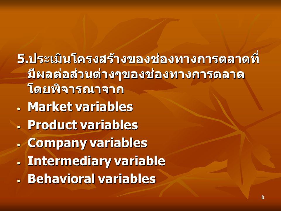 8 5. ประเมินโครงสร้างของช่องทางการตลาดที่ มีผลต่อส่วนต่างๆของช่องทางการตลาด โดยพิจารณาจาก  Market variables  Product variables  Company variables 