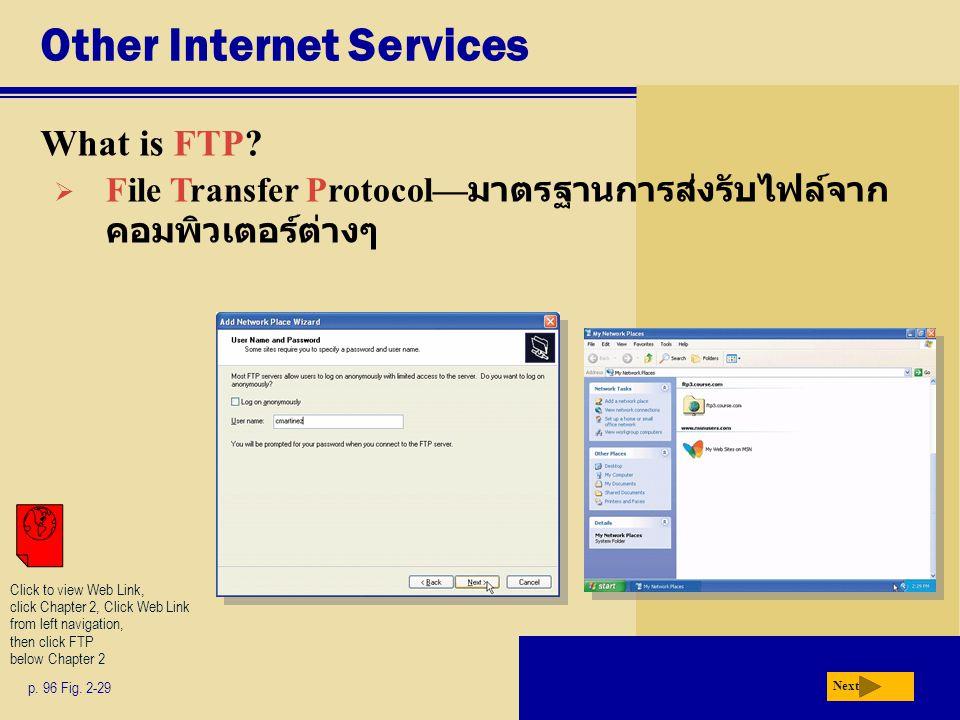 Other Internet Services What is FTP? p. 96 Fig. 2-29 Next  File Transfer Protocol— มาตรฐานการส่งรับไฟล์จาก คอมพิวเตอร์ต่างๆ Click to view Web Link, c