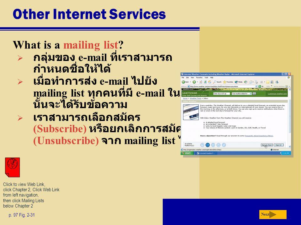 Other Internet Services What is a mailing list? p. 97 Fig. 2-31 Next  กลุ่มของ e-mail ที่เราสามารถ กำหนดชื่อให้ได้  เมื่อทำการส่ง e-mail ไปยัง maili