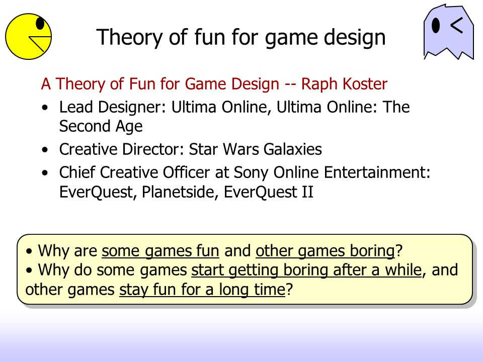 Theory of fun for game design A Theory of Fun for Game Design -- Raph Koster Lead Designer: Ultima Online, Ultima Online: The Second Age Creative Director: Star Wars Galaxies Chief Creative Officer at Sony Online Entertainment: EverQuest, Planetside, EverQuest II Why are some games fun and other games boring.