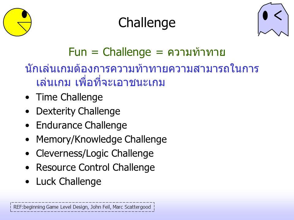 Challenge Fun = Challenge = ความท้าทาย นักเล่นเกมต้องการความท้าทายความสามารถในการ เล่นเกม เพื่อที่จะเอาชนะเกม Time Challenge Dexterity Challenge Endur
