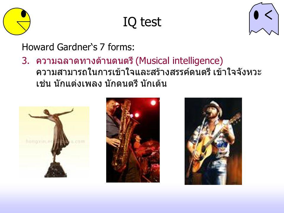IQ test Howard Gardner's 7 forms: 3.ความฉลาดทางด้านดนตรี (Musical intelligence) ความสามารถในการเข้าใจและสร้างสรรค์ดนตรี เข้าใจจังหวะ เช่น นักแต่งเพลง