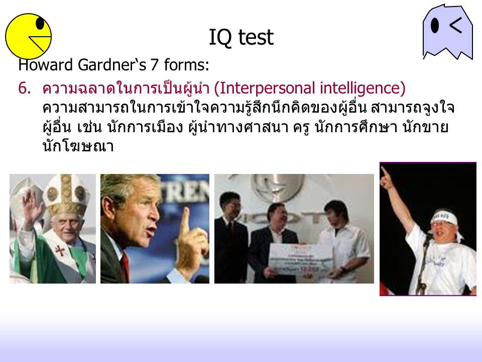 IQ test Howard Gardner's 7 forms: 6.ความฉลาดในการเป็นผู้นำ (Interpersonal intelligence) ความสามารถในการเข้าใจความรู้สึกนึกคิดของผู้อื่น สามารถจูงใจ ผู