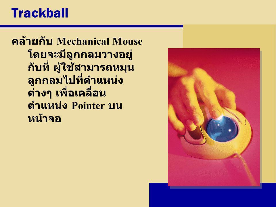 Trackball คล้ายกับ Mechanical Mouse โดยจะมีลูกกลมวางอยู่ กับที่ ผู้ใช้สามารถหมุน ลูกกลมไปที่ตำแหน่ง ต่างๆ เพื่อเคลื่อน ตำแหน่ง Pointer บน หน้าจอ