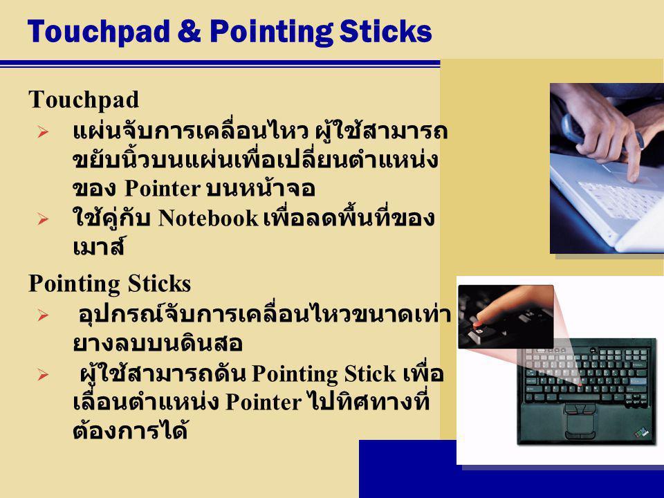 Touchpad & Pointing Sticks Touchpad  แผ่นจับการเคลื่อนไหว ผู้ใช้สามารถ ขยับนิ้วบนแผ่นเพื่อเปลี่ยนตำแหน่ง ของ Pointer บนหน้าจอ  ใช้คู่กับ Notebook เพ