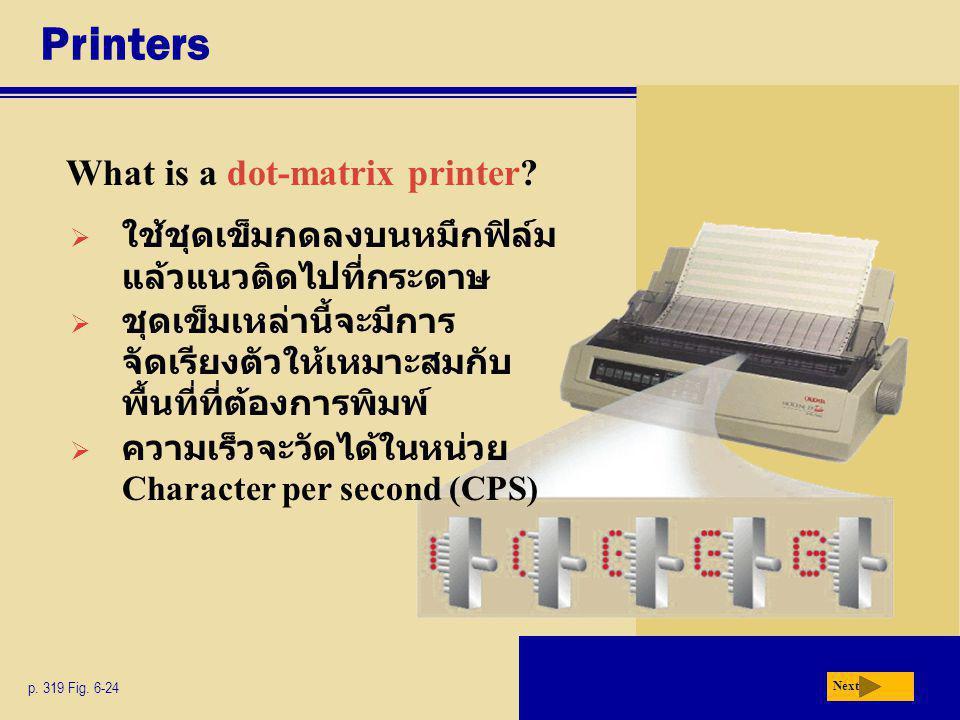 Printers What is a dot-matrix printer? p. 319 Fig. 6-24 Next  ใช้ชุดเข็มกดลงบนหมึกฟิล์ม แล้วแนวติดไปที่กระดาษ  ชุดเข็มเหล่านี้จะมีการ จัดเรียงตัวให้