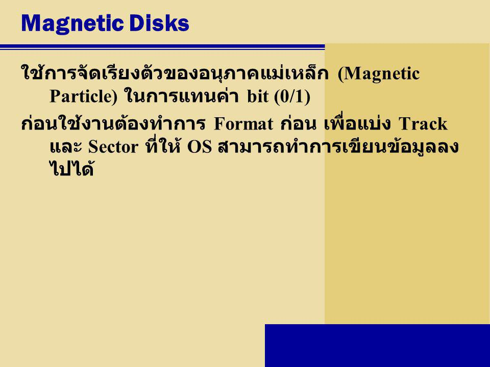 Magnetic Disks ใช้การจัดเรียงตัวของอนุภาคแม่เหล็ก (Magnetic Particle) ในการแทนค่า bit (0/1) ก่อนใช้งานต้องทำการ Format ก่อน เพื่อแบ่ง Track และ Sector