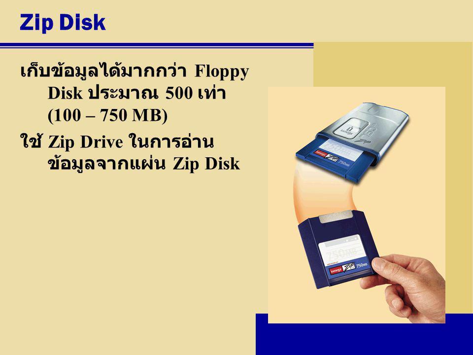 Zip Disk เก็บข้อมูลได้มากกว่า Floppy Disk ประมาณ 500 เท่า (100 – 750 MB) ใช้ Zip Drive ในการอ่าน ข้อมูลจากแผ่น Zip Disk