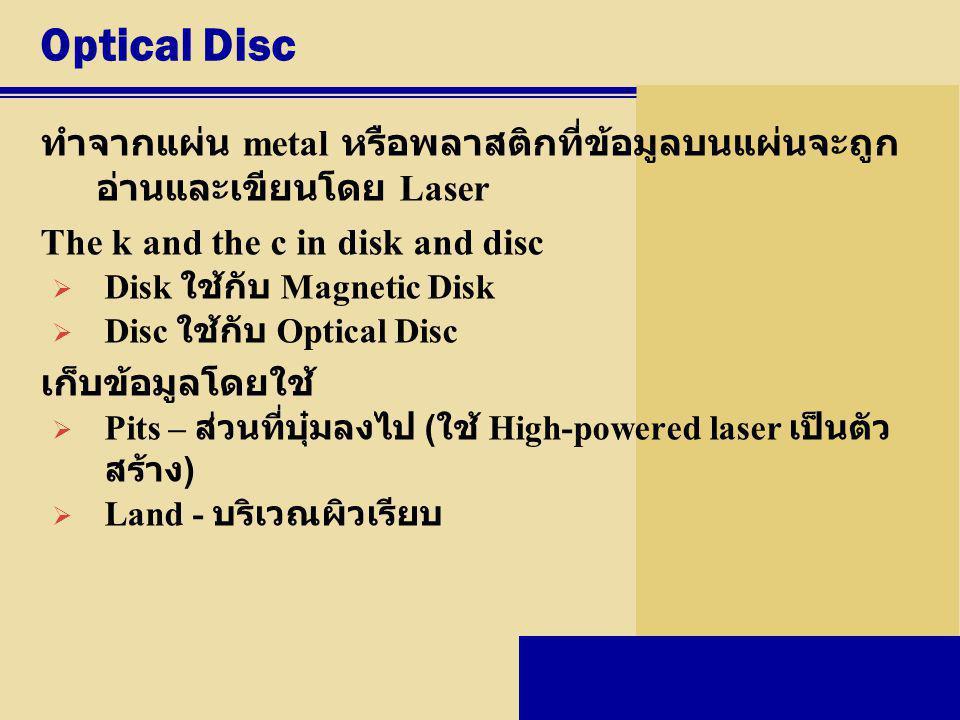 Optical Disc ทำจากแผ่น metal หรือพลาสติกที่ข้อมูลบนแผ่นจะถูก อ่านและเขียนโดย Laser The k and the c in disk and disc  Disk ใช้กับ Magnetic Disk  Disc