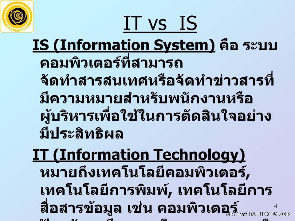 4 IT vs IS IS (Information System) คือ ระบบ คอมพิวเตอร์ที่สามารถ จัดทำสารสนเทศหรือจัดทำข่าวสารที่ มีความหมายสำหรับพนักงานหรือ ผู้บริหารเพื่อใช้ในการตั