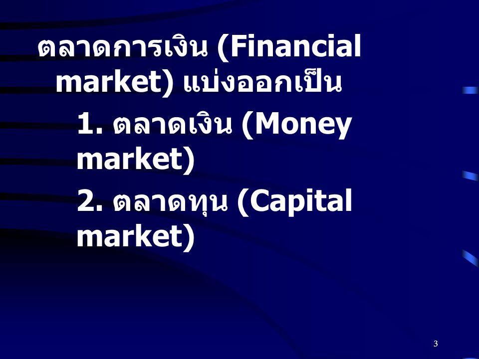 3 ตลาดการเงิน (Financial market) แบ่งออกเป็น 1. ตลาดเงิน (Money market) 2. ตลาดทุน (Capital market)