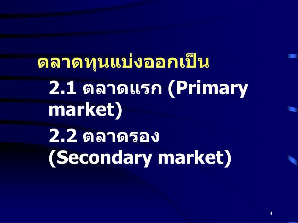 4 ตลาดทุนแบ่งออกเป็น 2.1 ตลาดแรก (Primary market) 2.2 ตลาดรอง (Secondary market)