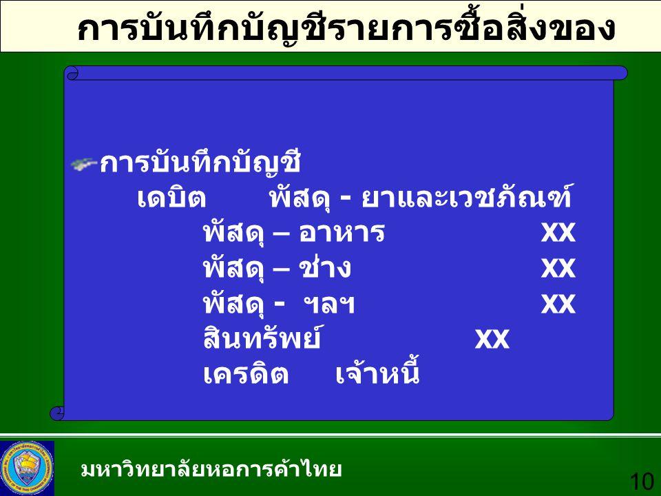 มหาวิทยาลัยหอการค้าไทย 10 การบันทึกบัญชีรายการซื้อสิ่งของ การบันทึกบัญชี เดบิตพัสดุ - ยาและเวชภัณฑ์ XX พัสดุ – อาหาร XX พัสดุ – ช่าง XX พัสดุ - ฯลฯ XX