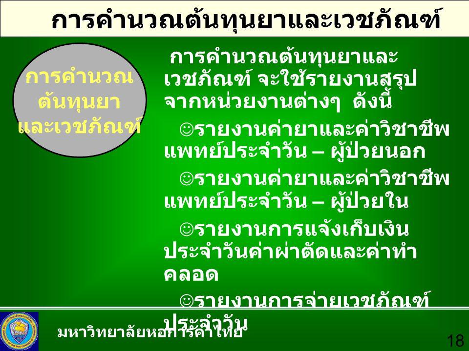 มหาวิทยาลัยหอการค้าไทย 18 การคำนวณต้นทุนยาและเวชภัณฑ์ การคำนวณ ต้นทุนยา และเวชภัณฑ์ การคำนวณต้นทุนยาและ เวชภัณฑ์ จะใช้รายงานสรุป จากหน่วยงานต่างๆ ดังน