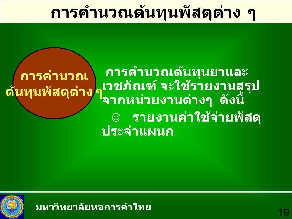 มหาวิทยาลัยหอการค้าไทย 19 การคำนวณต้นทุนพัสดุต่าง ๆ การคำนวณ ต้นทุนพัสดุต่าง ๆ การคำนวณต้นทุนยาและ เวชภัณฑ์ จะใช้รายงานสรุป จากหน่วยงานต่างๆ ดังนี้ รา