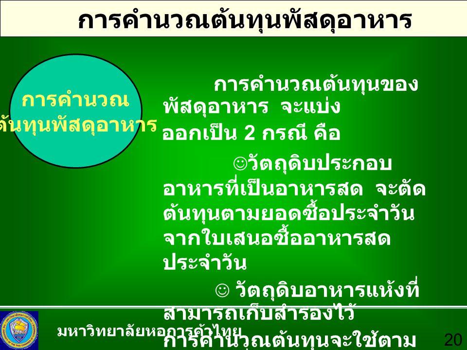 มหาวิทยาลัยหอการค้าไทย 20 การคำนวณต้นทุนพัสดุอาหาร การคำนวณ ต้นทุนพัสดุอาหาร การคำนวณต้นทุนของ พัสดุอาหาร จะแบ่ง ออกเป็น 2 กรณี คือ วัตถุดิบประกอบ อาห