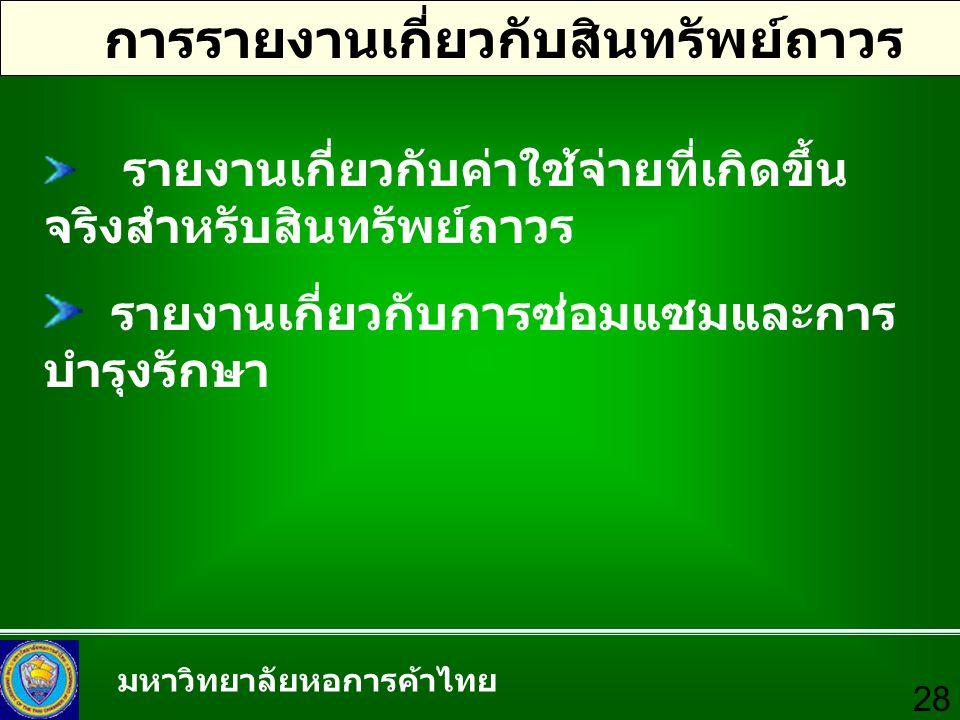 มหาวิทยาลัยหอการค้าไทย 28 การรายงานเกี่ยวกับสินทรัพย์ถาวร รายงานเกี่ยวกับค่าใช้จ่ายที่เกิดขึ้น จริงสำหรับสินทรัพย์ถาวร รายงานเกี่ยวกับการซ่อมแซมและการ