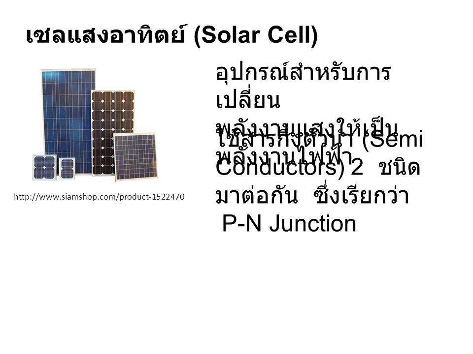 เซลแสงอาทิตย์ (Solar Cell) http://www.siamshop.com/product-1522470 อุปกรณ์สำหรับการ เปลี่ยน พลังงานแสงให้เป็น พลังงานไฟฟ้า ใช้สารกึ่งตัวนำ (Semi Conductors) 2 ชนิด มาต่อกัน ซึ่งเรียกว่า P-N Junction