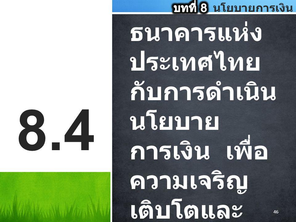 ธนาคารแห่ง ประเทศไทย กับการดำเนิน นโยบาย การเงิน เพื่อ ความเจริญ เติบโตและ การรักษา เสถียรภาพ ของ ระบบ เศรษฐกิจ 8.4 46