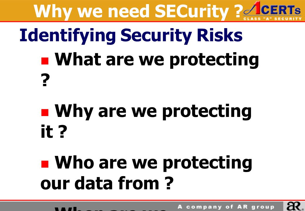 What are we protecting ? Why are we protecting it ? Who are we protecting our data from ? When are we protecting it ? Why we need SECurity ? Identifyi