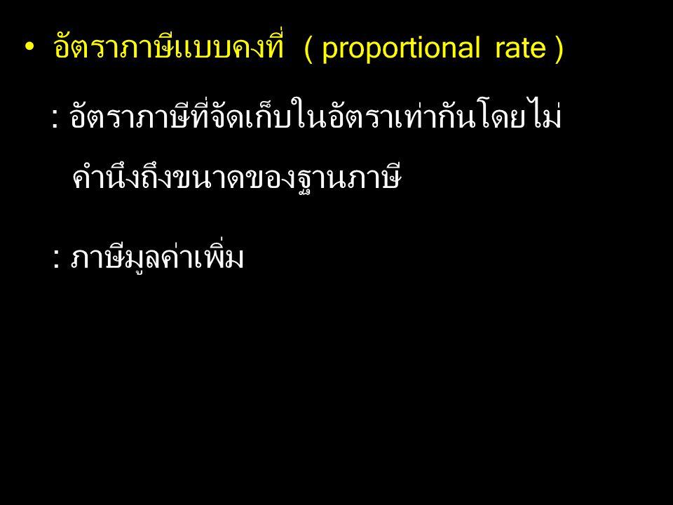 อัตราภาษีแบบคงที่ ( proportional rate ) : อัตราภาษีที่จัดเก็บในอัตราเท่ากันโดยไม่ คำนึงถึงขนาดของฐานภาษี : ภาษีมูลค่าเพิ่ม