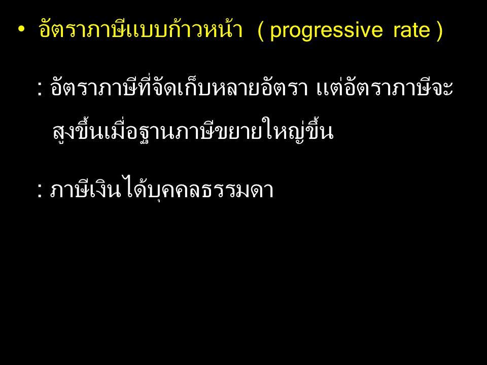 อัตราภาษีแบบก้าวหน้า ( progressive rate ) : อัตราภาษีที่จัดเก็บหลายอัตรา แต่อัตราภาษีจะ สูงขึ้นเมื่อฐานภาษีขยายใหญ่ขึ้น : ภาษีเงินได้บุคคลธรรมดา