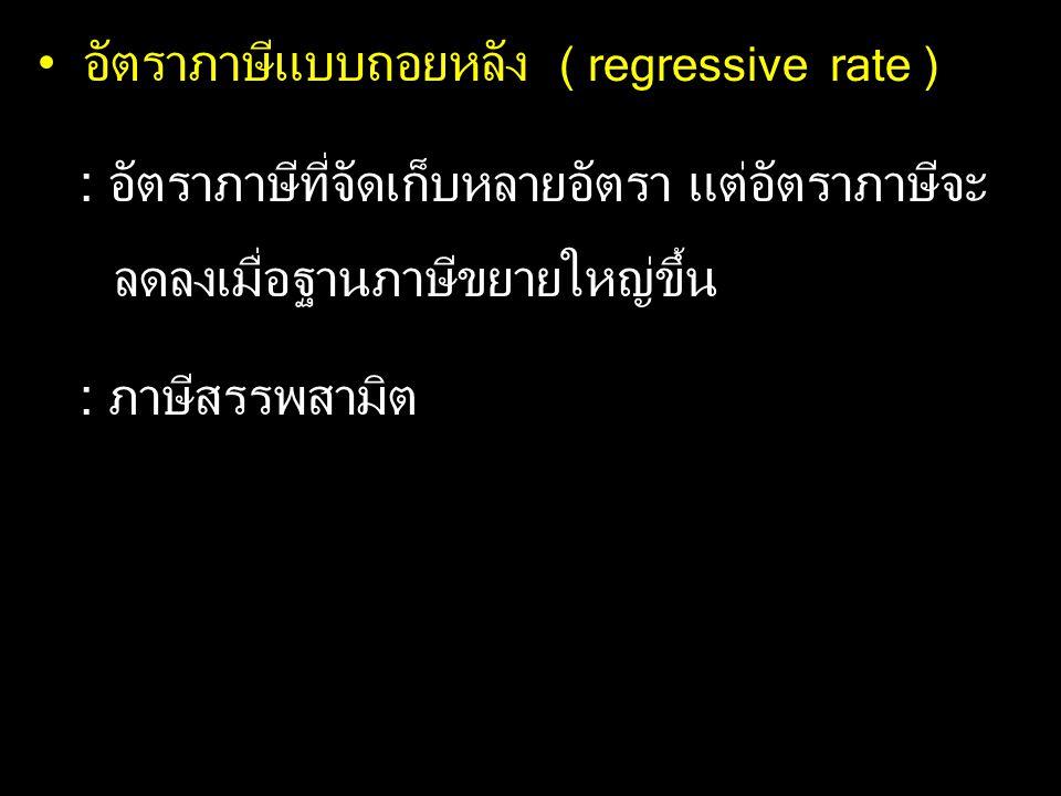 อัตราภาษีแบบถอยหลัง ( regressive rate ) : อัตราภาษีที่จัดเก็บหลายอัตรา แต่อัตราภาษีจะ ลดลงเมื่อฐานภาษีขยายใหญ่ขึ้น : ภาษีสรรพสามิต
