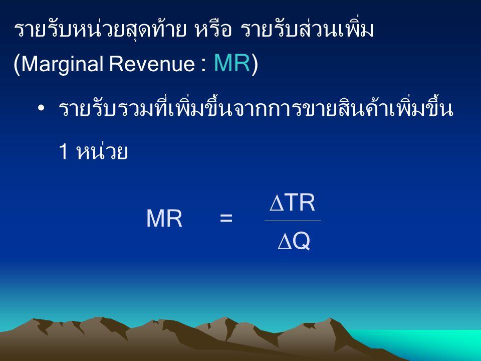 รายรับหน่วยสุดท้าย หรือ รายรับส่วนเพิ่ม ( Marginal Revenue : MR) รายรับรวมที่เพิ่มขึ้นจากการขายสินค้าเพิ่มขึ้น 1 หน่วย MR =  TR QQ
