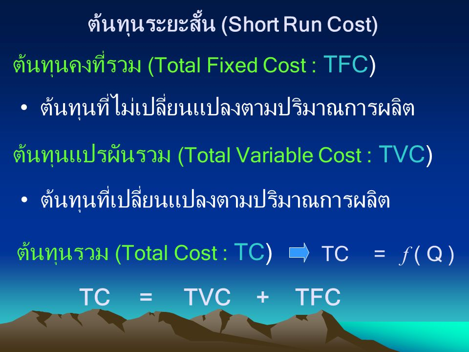 ต้นทุนระยะสั้น (Short Run Cost) ต้นทุนคงที่รวม (Total Fixed Cost : TFC) ต้นทุนที่ไม่เปลี่ยนแปลงตามปริมาณการผลิต ต้นทุนแปรผันรวม (Total Variable Cost :