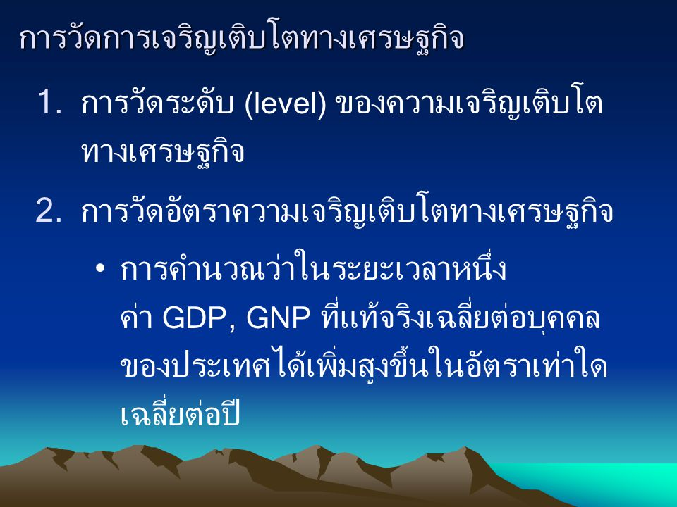 การวัดการเจริญเติบโตทางเศรษฐกิจ 1.การวัดระดับ (level) ของความเจริญเติบโต ทางเศรษฐกิจ 2.การวัดอัตราความเจริญเติบโตทางเศรษฐกิจ การคำนวณว่าในระยะเวลาหนึ่