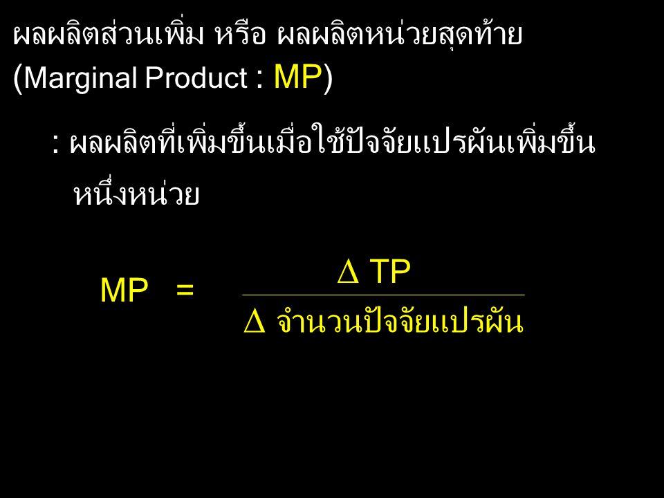 ผลผลิตส่วนเพิ่ม หรือ ผลผลิตหน่วยสุดท้าย ( Marginal Product : MP) : ผลผลิตที่เพิ่มขึ้นเมื่อใช้ปัจจัยแปรผันเพิ่มขึ้น หนึ่งหน่วย MP =  TP  จำนวนปัจจัยแ