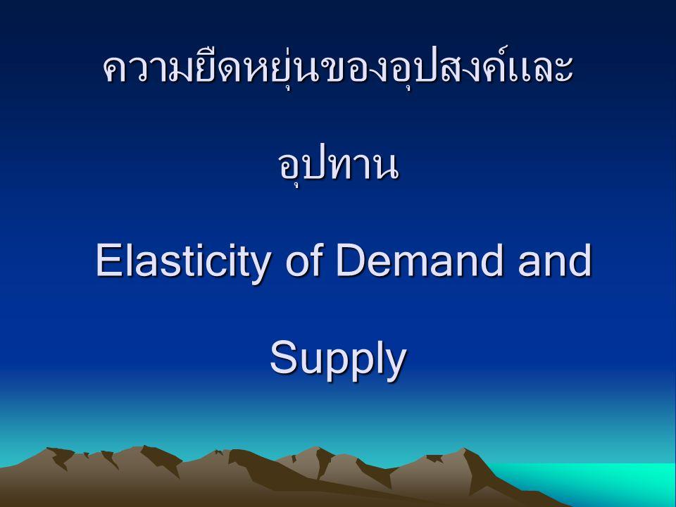 ความยืดหยุ่นของอุปสงค์และ อุปทาน Elasticity of Demand and Supply