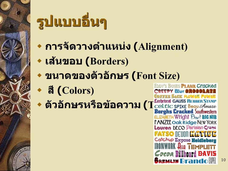 10 รูปแบบอื่นๆ  การจัดวางตำแหน่ง (Alignment)  เส้นขอบ (Borders)  ขนาดของตัวอักษร (Font Size)  สี (Colors)  ตัวอักษรหรือข้อความ (Text)
