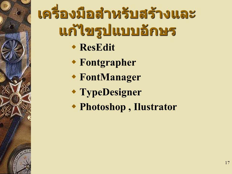 17 เครื่องมือสำหรับสร้างและ แก้ไขรูปแบบอักษร  ResEdit  Fontgrapher  FontManager  TypeDesigner  Photoshop, Ilustrator