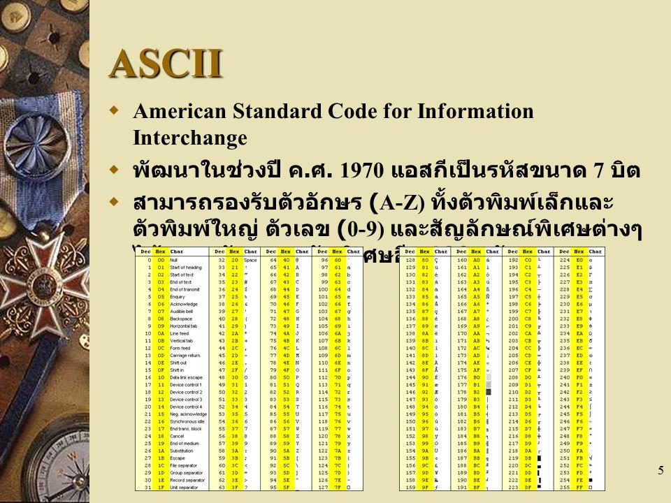 5 ASCII  American Standard Code for Information Interchange  พัฒนาในช่วงปี ค. ศ. 1970 แอสกีเป็นรหัสขนาด 7 บิต  สามารถรองรับตัวอักษร (A-Z) ทั้งตัวพิ