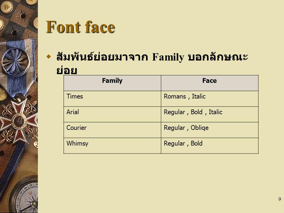 9 Font face  สัมพันธ์ย่อยมาจาก Family บอกลักษณะ ย่อย FamilyFace TimesRomans, Italic ArialRegular, Bold, Italic CourierRegular, Obliqe WhimsyRegular,