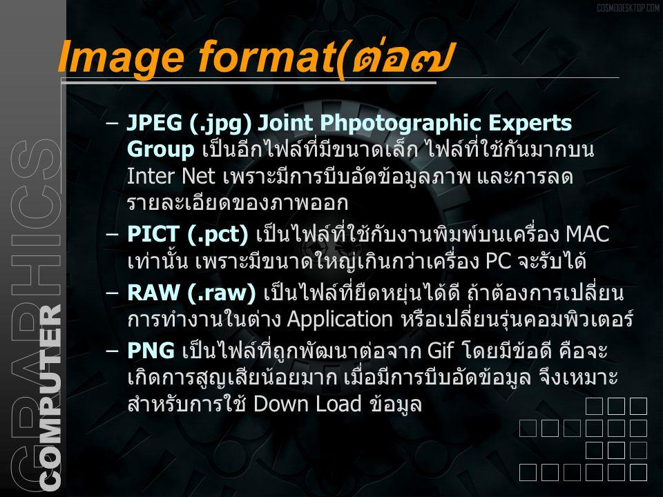 Image format( ต่อ๗ –JPEG (.jpg) Joint Phpotographic Experts Group เป็นอีกไฟล์ที่มีขนาดเล็ก ไฟล์ที่ใช้กันมากบน Inter Net เพราะมีการบีบอัดข้อมูลภาพ และก