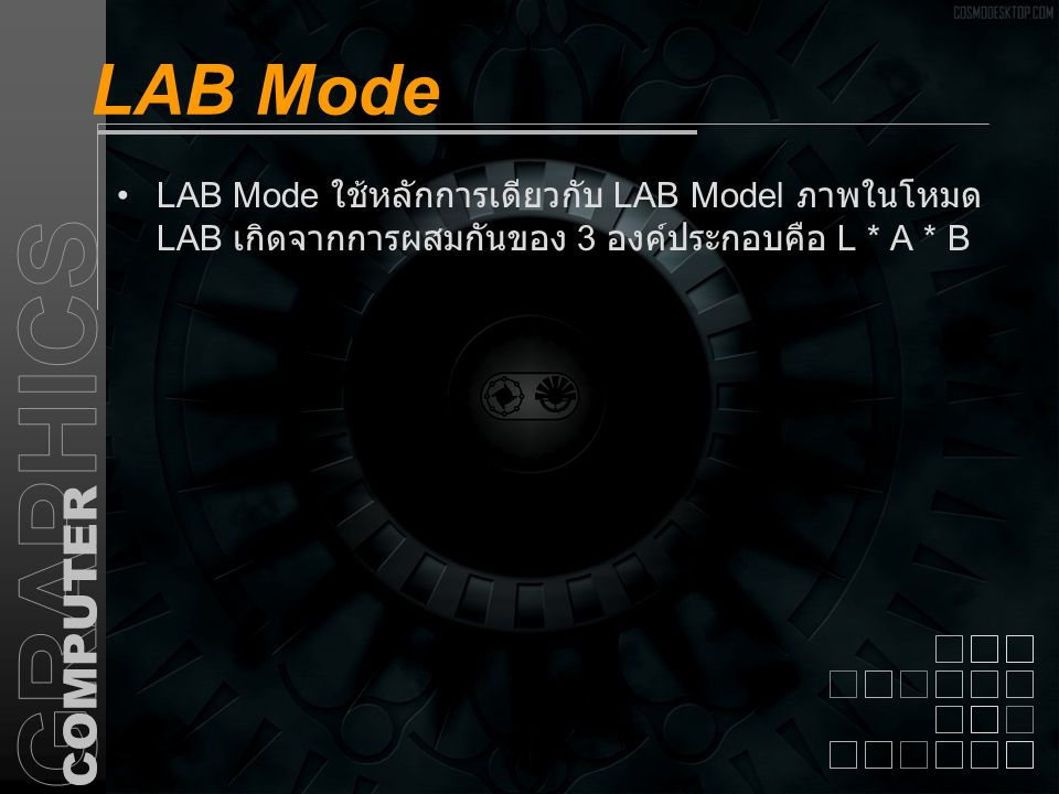 LAB Mode LAB Mode ใช้หลักการเดียวกับ LAB Model ภาพในโหมด LAB เกิดจากการผสมกันของ 3 องค์ประกอบคือ L * A * B
