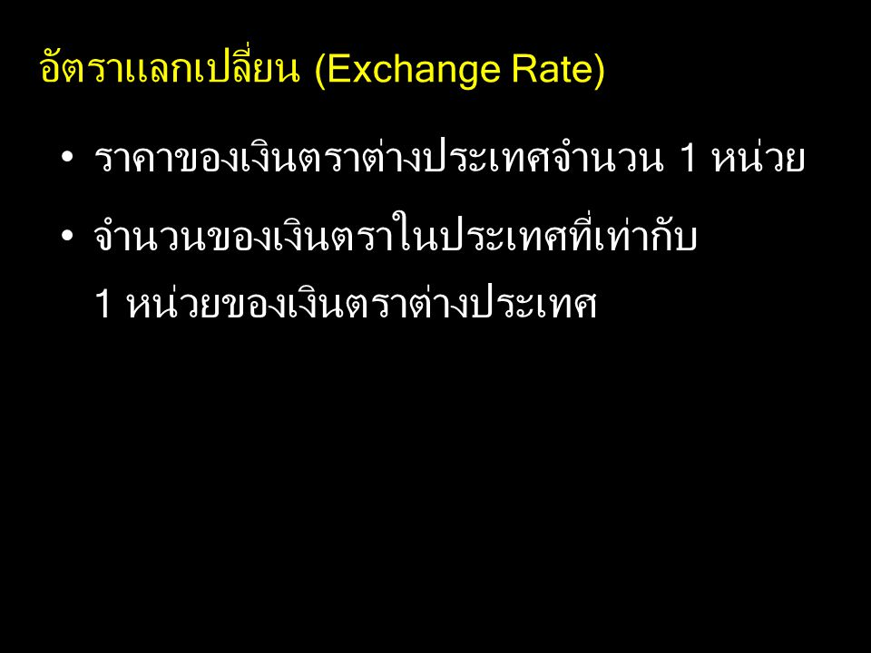 อัตราแลกเปลี่ยน (Exchange Rate) ราคาของเงินตราต่างประเทศจำนวน 1 หน่วย จำนวนของเงินตราในประเทศที่เท่ากับ 1 หน่วยของเงินตราต่างประเทศ