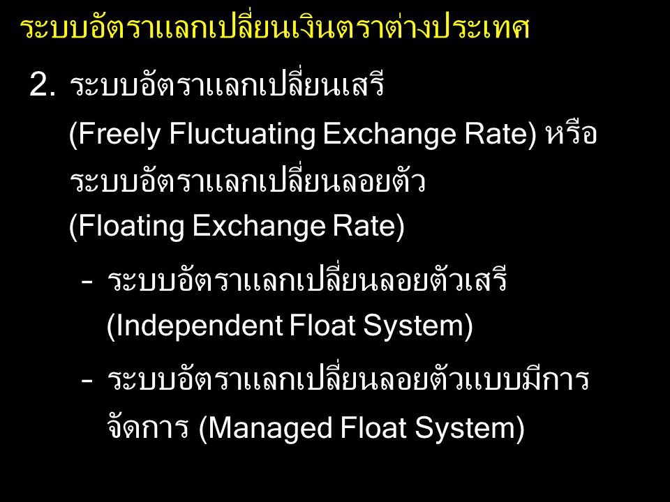 ระบบอัตราแลกเปลี่ยนเงินตราต่างประเทศ 2.ระบบอัตราแลกเปลี่ยนเสรี (Freely Fluctuating Exchange Rate) หรือ ระบบอัตราแลกเปลี่ยนลอยตัว (Floating Exchange Rate) –ระบบอัตราแลกเปลี่ยนลอยตัวเสรี (Independent Float System) –ระบบอัตราแลกเปลี่ยนลอยตัวแบบมีการ จัดการ (Managed Float System)